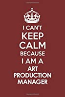 I CAN'T KEEP CALM BECAUSE I AM A  ART PRODUCTION MANAGER: Motivational Career quote blank lined Notebook Journal 6x9 matte finish