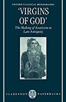Virgins of God: The Making of Asceticism in Late Antiquity (Oxford Classical Monographs)