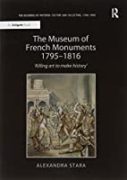 The Museum of French Monuments 1795–1816: 'Killing art to make history' (The Histories of Material Culture and Collecting, 1700-1950)