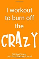 I Workout to Burn Off the Crazy: 90-Day Fitness and Food Tracking Journal