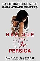 Haz Que Te Persiga: La Estrategia Simple para Atraer Mujeres: (Libro en Espanol/ Attract Women Spanish Book Version) (Spanish Edition)