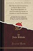 The Truth and Consistency of Divine Revelation, with Some Remarks on the Contrary Extremes of Infidelity and Enthusiasm: In Eight Discourses, Delivered Before the University of Oxford, at St. Mary's, in the Year MDCCCXI (Classic Reprint)