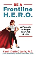 Be a Frontline H.E.R.O!: A Parable to Propel Your Job & Life