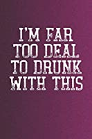 I'm Far Too Deal To Drunk With This: Funny Sayings on the cover Journal 104 Lined Pages for Writing and Drawing, Everyday Humorous, 365 days to more Humor & Happiness Year Long Journal / Daily Notebook / Diary