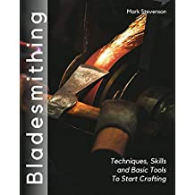Bladesmithing: Techniques, Skills and Basic Tools to Start Crafting
