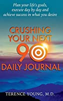 Crushing Your Next 90 Daily Journal: Plan Your Life's Goals, Execute Day by Day and Achieve Success in What You Desire