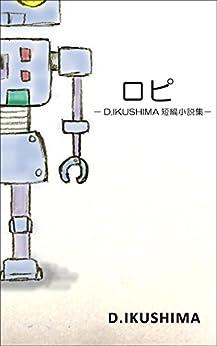 [D.IKUSHIMA]のロピ: -D.IKUSHIMA短編小説集-