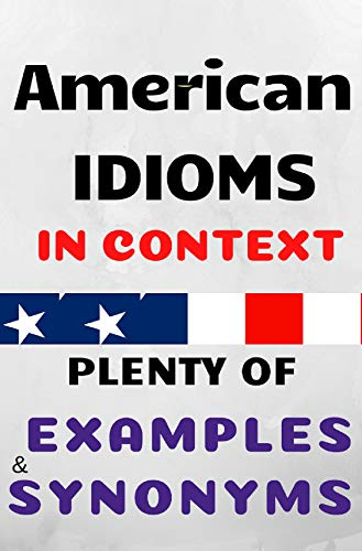 AMERICAN IDIOMS IN CONTEXT; THE ULTIMATE COLLECTION: PLENTY OF EXAMPLES AND SYNONYMS (The Ultimate Guide Book 2) (English Edition)