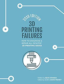 3D Printing Failures: 2019 Edition: How to Diagnose and Repair ALL Desktop 3D Printing Issues by [Aranda, Sean]