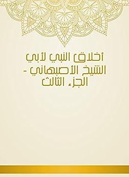 أخلاق النبي لأبي الشيخ الأصبهاني - الجزء الثالث (Arabic Edition) by [أبِي الشيخ الأصبهاني]