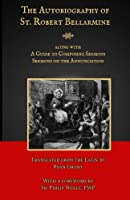 The Autobiography of St. Robert Bellarmine: Also containing: A Guide to Composing Sermons - Sermons on the Annunciation