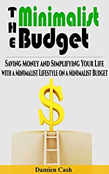 The Minimalist Budget: Saving Money and Simplifying Your Life with a Minimalist Lifestyle on a Minimalist Budget (Minimalist Budget, Minimalist Living, Minimalist Lifestyle Book 1) by [Cash, Damien]
