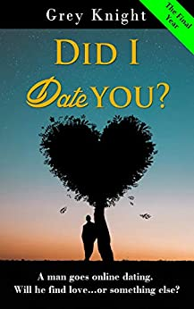 Did I date you? - The Final Year: A man goes online dating. Will he find love or something else? by [Knight, Grey]