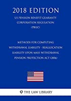 Methods for Computing Withdrawal Liability - Reallocation Liability Upon Mass Withdrawal - Pension Protection ACT (2006) (Us Pension Benefit Guaranty Corporation Regulation) (Pbgc) (2018 Edition)