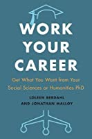 Work Your Career: Get What You Want from Your Social Sciences or Humanities PhD