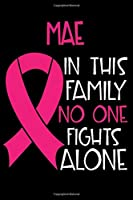 MAE In This Family No One Fights Alone: Personalized Name Notebook/Journal Gift For Women Fighting Breast Cancer. Cancer Survivor / Fighter Gift for the Warrior in your life | Writing Poetry, Diary, Gratitude, Daily or Dream Journal.