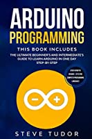 Arduino Programming: This book Includes: The Ultimate Beginner's And Intermediate's Guide To Learn Arduino In One Day Step-By-Step (#2020 Updated Version   Effective Computer Programming Languages)
