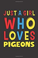Just A Girl Who Loves Pigeons: A Nice Gift Idea For Pigeon Lovers Boy Girl Funny Birthday Gifts Journal Lined Notebook 6x9 120 Pages