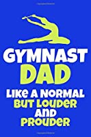Gymnast Dad like A Normal But Louder And Prouder: Blank Lined Notebook Practice Note Training Log Journal: Gymnastic Gifts For Gymnast Team Lover Fan Coach Girls Women Him Her 6x9   110 Blank  Pages   Plain White Paper   Soft Cover Book