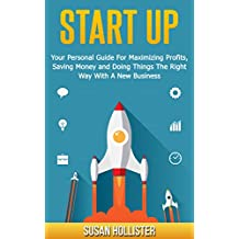 Startup: Your Personal Guide For Maximizing Profits, Saving Money and Doing Things The Right Way With A New Business (Essential Tools and Techniques For ... Up and Project Management Guide Book 2)