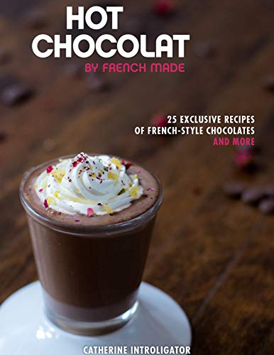 Hot Chocolat by French Made: 25 exclusive recipes of French-style hot chocolates and more! (English Edition)