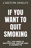 IF YOU WANT TO QUIT SMOKING: ALL YOU NEED IS MOTIVATION, COFFEE AND A CIGARETTE