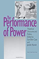 The Performance of Power: Theatrical Discourse and Politics (Studies in Theatre History and Culture)