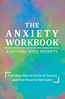 The Anxiety Workbook Journal with Prompts: A Creative Way to Let Go of Anxiety and Find Peace to Feel Calm for a Happy Life!
