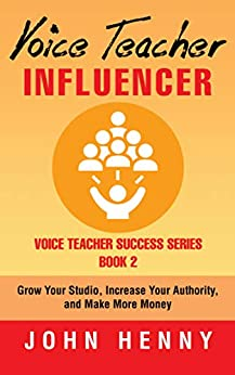 Voice Teacher Influencer: Grow Your Studio, Increase Your Authority, and Make More Money (Voice Teacher Success Book 2) by [Henny, John]