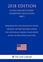 Requirements for Fingerprint-Based Criminal History Records Checks for Individuals Seeking Unescorted Access to Non-Power Reactors (Research or Test (Us Nuclear Regulatory Commission Regulation) (Nrc) (2018 Edition)