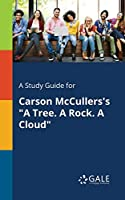 A Study Guide for Carson McCullers's a Tree. a Rock. a Cloud