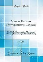 Meyers Gro?es Konversations-Lexikon Vol. 18: Ein Nachschlagewerk des Allgemeinen Wissens; Sch?neberg bis Sternbedeckung (Classic Reprint) (German Edition)【洋書】 [並行輸入品]