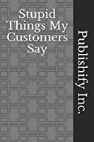 Stupid Things My Customers Say: Lined Notebook, Journal Gift, 6x9, 110 Pages, Soft Cover, Matte Finish