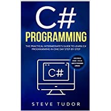 C#: The Practical Intermediate's Guide To Learn C# Programming In One Day Step-By-Step. (#2020 Updated Version | Effective Computer Programming Languages)