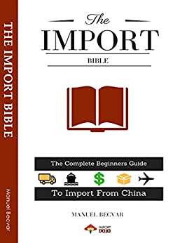 The Import Bible 2019 Edition: The complete beginners guide to successful importing from China by [Becvar, Manuel]