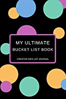 My Ultimate Bucket List Book Creative Idea List Journal: New Years Resolution or Bucket List Journal Book to Plan Adventures, Trips, Volunteer work, Things to learn or Other Goals You would like to Accomplish This Year