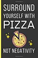 Surround Yourself With Pizza Not Negativity: Pizza Gifts: Funny Novelty Lined Notebook / Journal (6 x 9)