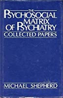 The Psychosocial Matrix of Psychiatry: Collected Papers