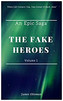The Fake Heroes - An Epic Saga: When Life Corners You, You Corner It Back, Man! by [Ottoman, James]