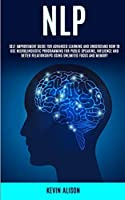 Nlp: Self Improvement Guide for Advanced Learning and Understand How to Use Neurolinguistic Programming for Public Speaking, Influence And Better Relationships Using Unlimited Focus and Memory