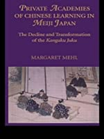 Private Academies of Chinese Learning in Meiji Japan: The Decline and Transformation of the Kanguku Juku (Nias Monograph)
