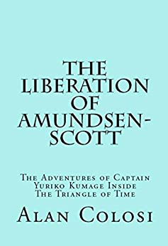 THE LIBERATION OF AMUNDSEN-SCOTT (First Edition): The Adventures of Captain Yuriko Kumage Inside The Triangle of Time by [COLOSI, ALAN]