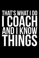 That's What I Do I Coach And I Know Things