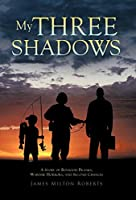 My Three Shadows: A Story of Boyhood Pranks, Wartime Horrors, and Second Chances