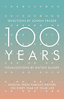 100 Years: Wisdom From Famous Writers on Every Year of Your Life by [Prager, Joshua, Glaser, Milton]