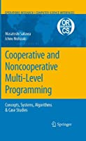 Cooperative and Noncooperative Multi-Level Programming: Concepts, Systems, Algorithms & Case Studies (Operations Research/Computer Science Interfaces Series)