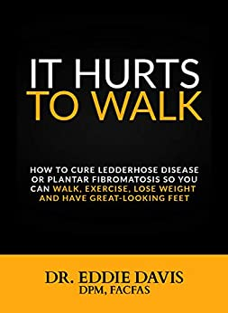It Hurts to Walk: How to Cure Ledderhose Disease or Plantar Fibromatosis so You Can Walk, Exercise, Lose Weight and Have Great-Looking Feet by [Davis, Dr. Eddie]
