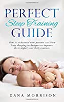 Perfect Sleep Training Guide: How Exhausted New Parents Can Learn Enhanced Sleeping Techniques for Their Baby and Themselves to Improve Their Daily Routine
