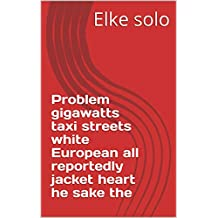 Problem gigawatts taxi streets white European all reportedly jacket heart he sake the (Spanish Edition)