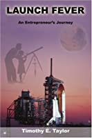 Launch Fever: An Entrepreneur s Journey into the Secrets of Launching Rockets, a New Business and Living a Happier Life